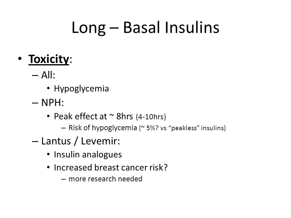"""Long – Basal Insulins Toxicity: – All: Hypoglycemia – NPH: Peak effect at ~ 8hrs (4-10hrs) – Risk of hypoglycemia (~ 5%? vs """"peakless"""" insulins) – Lan"""