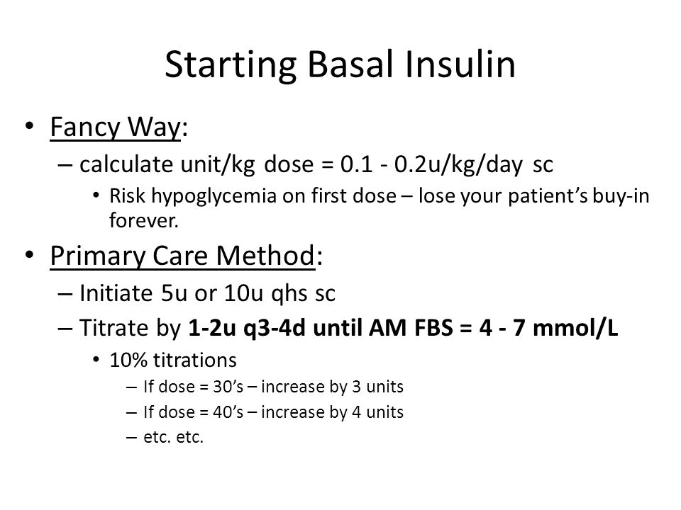 Starting Basal Insulin Fancy Way: – calculate unit/kg dose = 0.1 - 0.2u/kg/day sc Risk hypoglycemia on first dose – lose your patient's buy-in forever