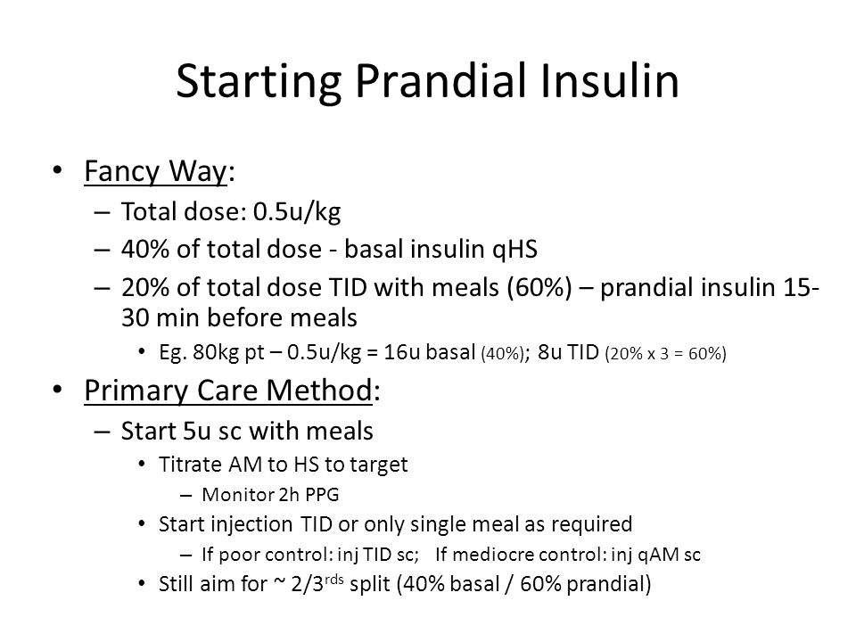 Starting Prandial Insulin Fancy Way: – Total dose: 0.5u/kg – 40% of total dose - basal insulin qHS – 20% of total dose TID with meals (60%) – prandial insulin 15- 30 min before meals Eg.
