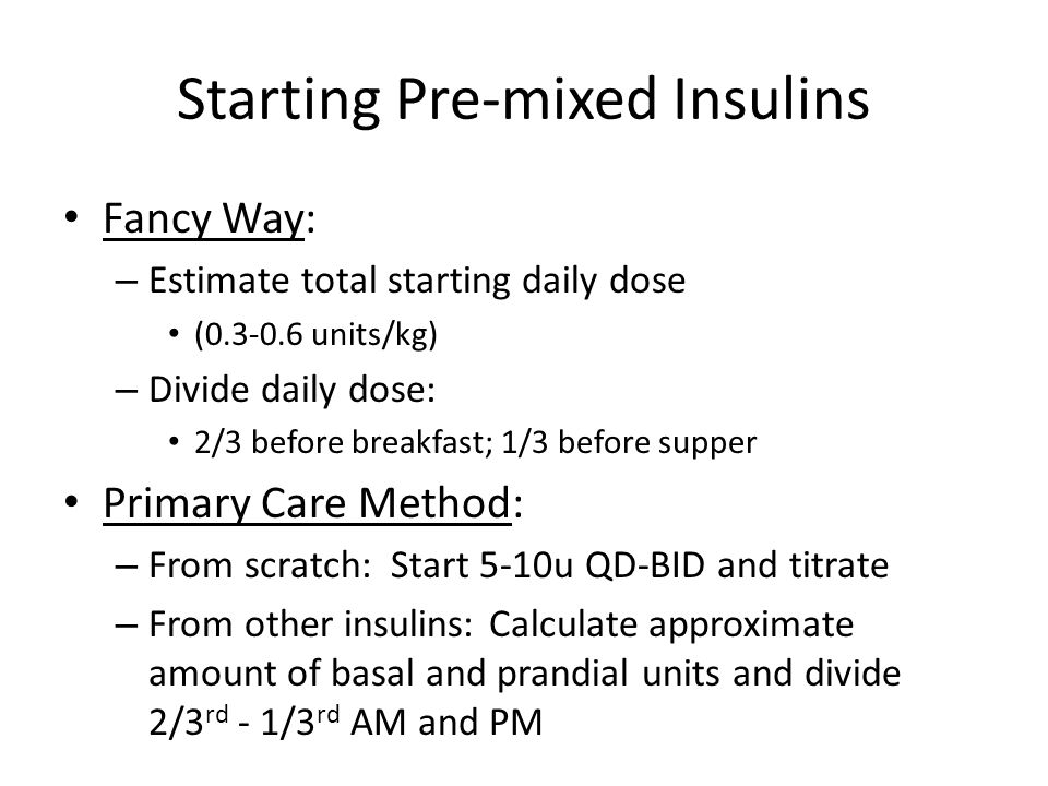 Starting Pre-mixed Insulins Fancy Way: – Estimate total starting daily dose (0.3-0.6 units/kg) – Divide daily dose: 2/3 before breakfast; 1/3 before s