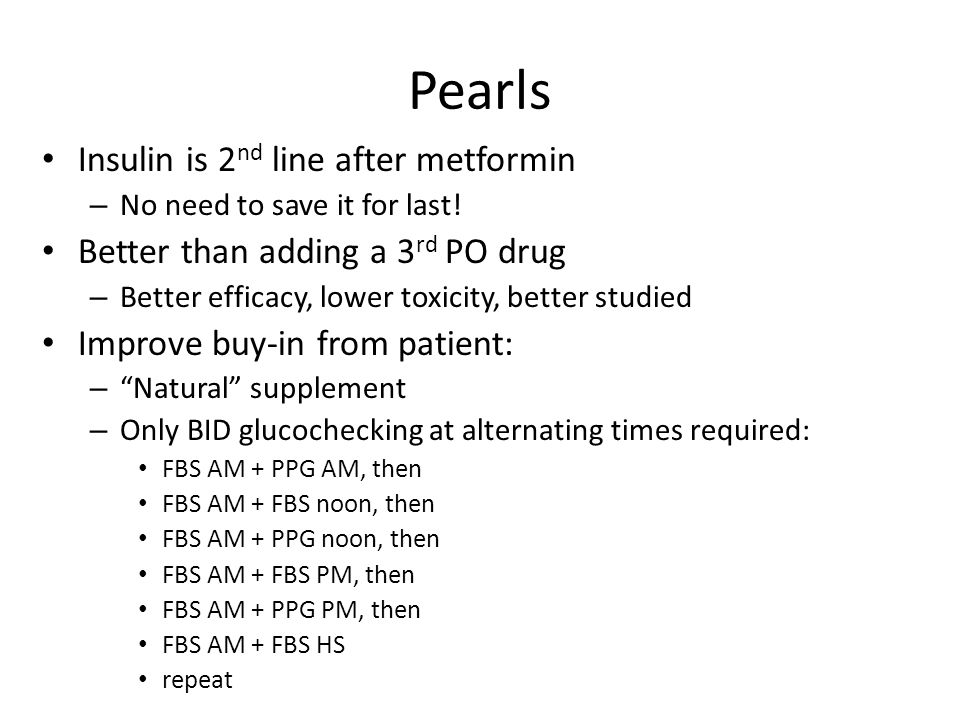 Pearls Insulin is 2 nd line after metformin – No need to save it for last! Better than adding a 3 rd PO drug – Better efficacy, lower toxicity, better