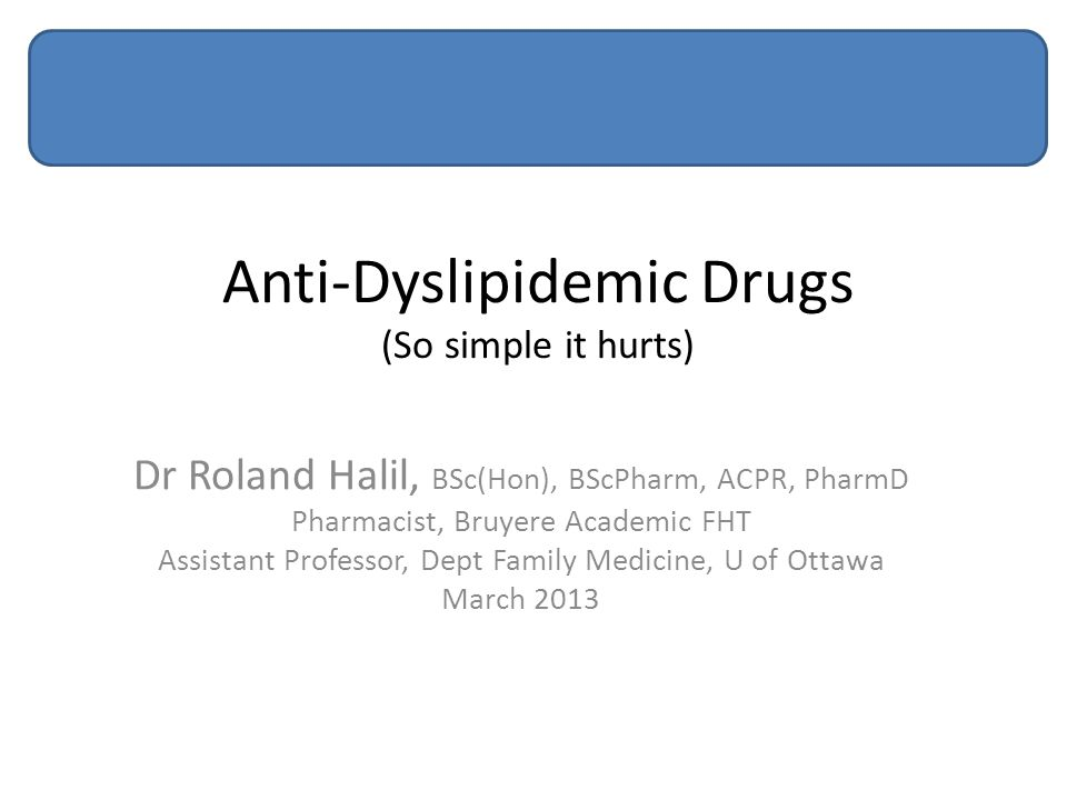 Anti-Dyslipidemic Drugs (So simple it hurts) Dr Roland Halil, BSc(Hon), BScPharm, ACPR, PharmD Pharmacist, Bruyere Academic FHT Assistant Professor, Dept Family Medicine, U of Ottawa March 2013