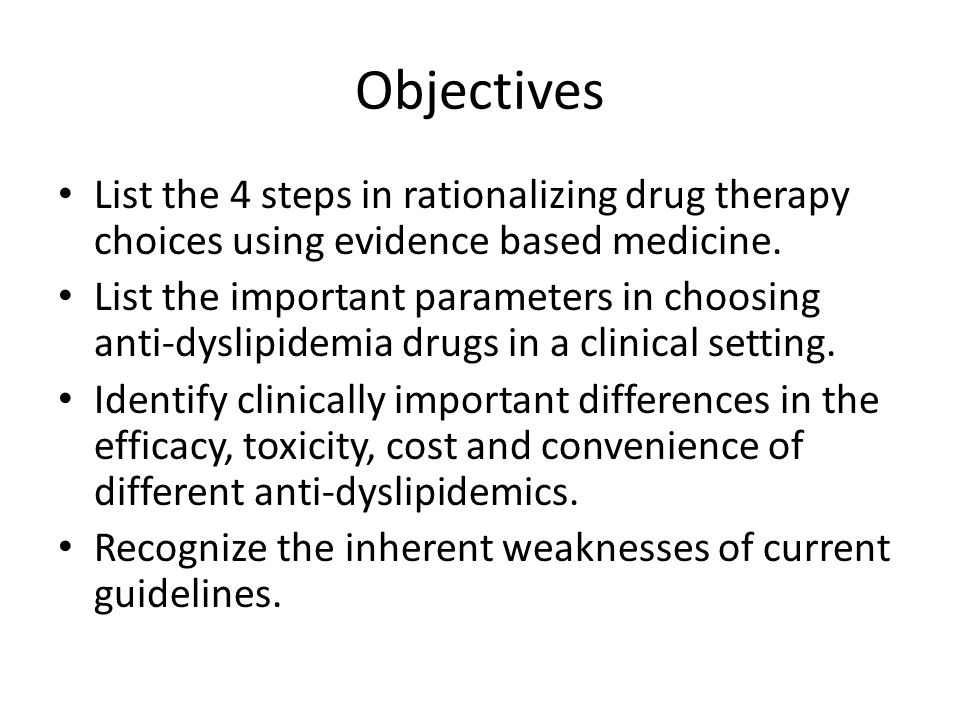 Objectives List the 4 steps in rationalizing drug therapy choices using evidence based medicine. List the important parameters in choosing anti-dyslip