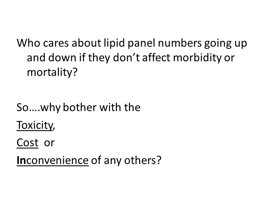 Who cares about lipid panel numbers going up and down if they don't affect morbidity or mortality? So….why bother with the Toxicity, Cost or Inconveni