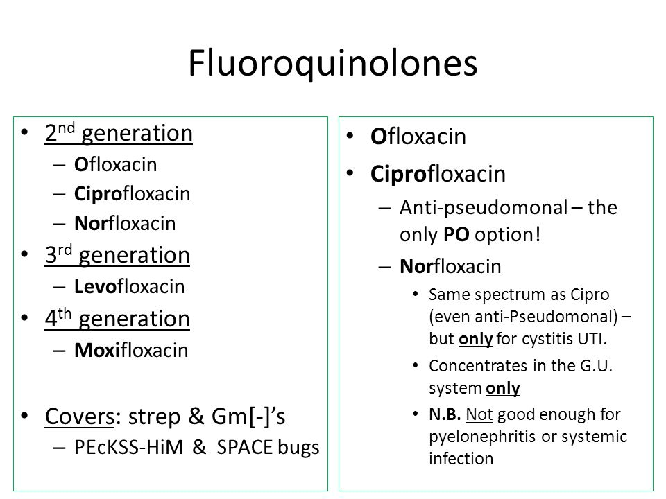 Fluoroquinolones 2 nd generation – Ofloxacin – Ciprofloxacin – Norfloxacin 3 rd generation – Levofloxacin 4 th generation – Moxifloxacin Covers: strep & Gm[-]'s – PEcKSS-HiM & SPACE bugs Ofloxacin Ciprofloxacin – Anti-pseudomonal – the only PO option.
