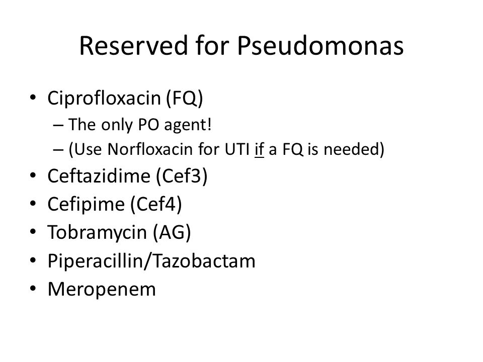 Reserved for Pseudomonas Ciprofloxacin (FQ) – The only PO agent.