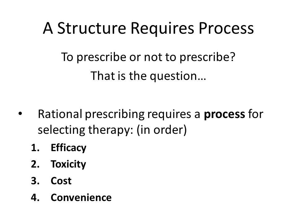 A Structure Requires Process To prescribe or not to prescribe? That is the question… Rational prescribing requires a process for selecting therapy: (i