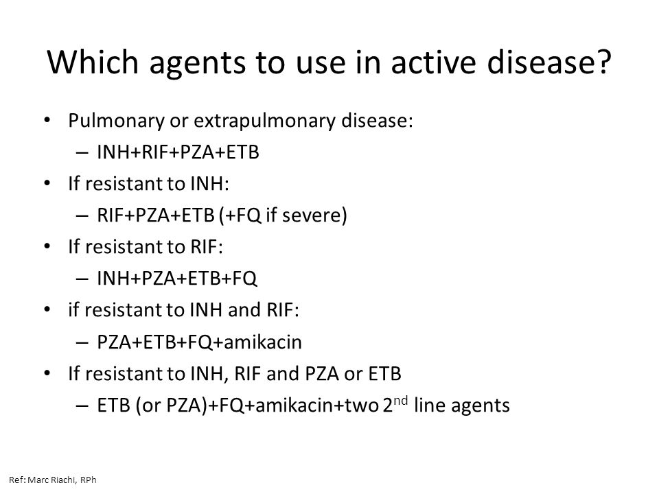 Which agents to use in active disease? Pulmonary or extrapulmonary disease: – INH+RIF+PZA+ETB If resistant to INH: – RIF+PZA+ETB (+FQ if severe) If re