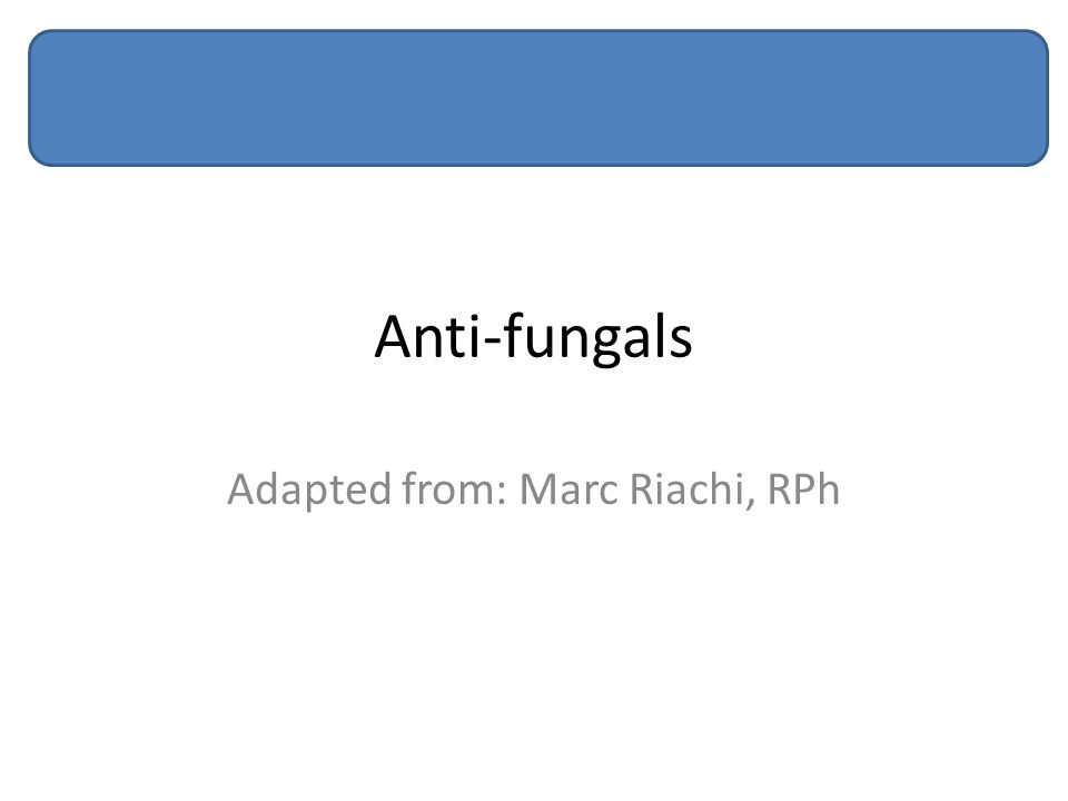 Anti-fungals Adapted from: Marc Riachi, RPh