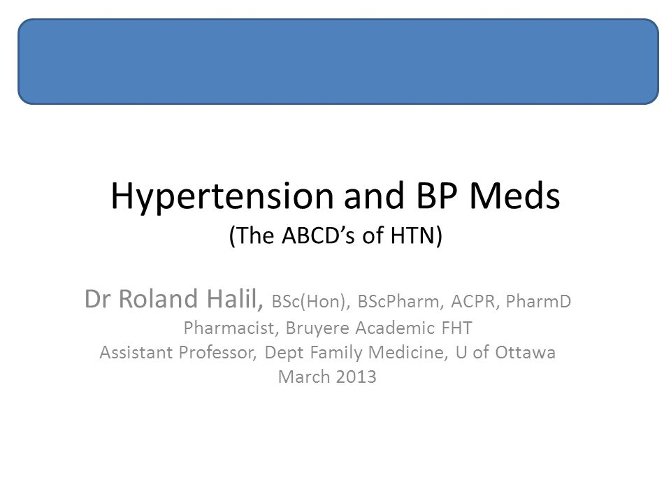 Hypertension and BP Meds (The ABCD's of HTN) Dr Roland Halil, BSc(Hon), BScPharm, ACPR, PharmD Pharmacist, Bruyere Academic FHT Assistant Professor, Dept Family Medicine, U of Ottawa March 2013