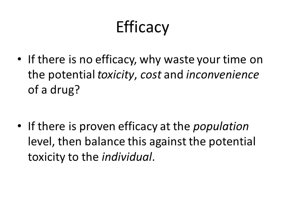 Efficacy If there is no efficacy, why waste your time on the potential toxicity, cost and inconvenience of a drug.