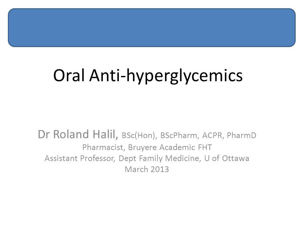 Oral Anti-hyperglycemics Dr Roland Halil, BSc(Hon), BScPharm, ACPR, PharmD Pharmacist, Bruyere Academic FHT Assistant Professor, Dept Family Medicine,