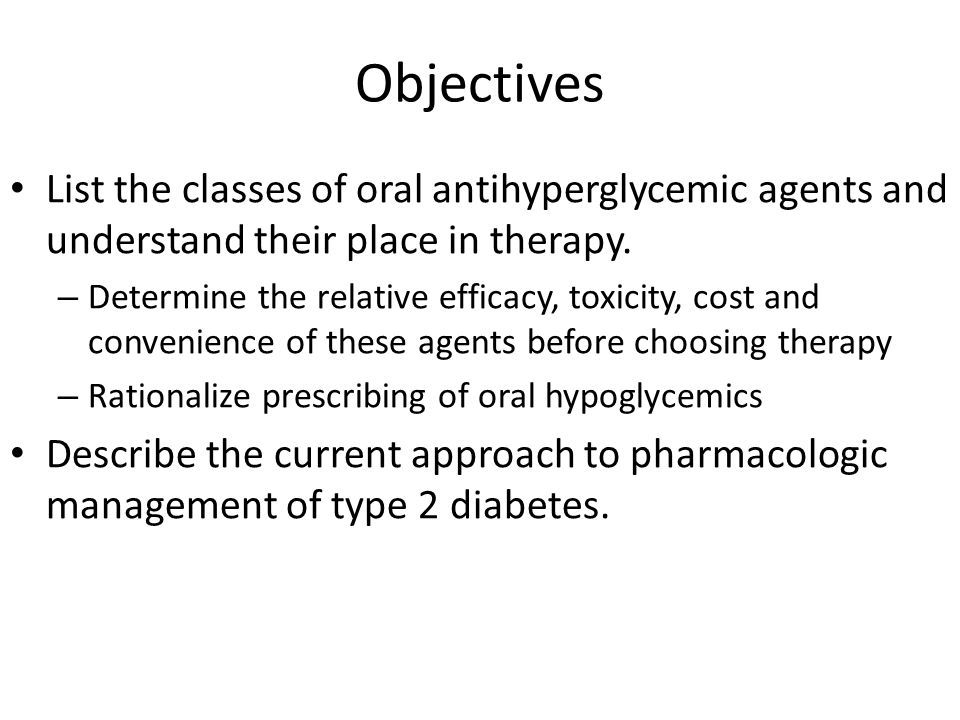 Objectives List the classes of oral antihyperglycemic agents and understand their place in therapy.