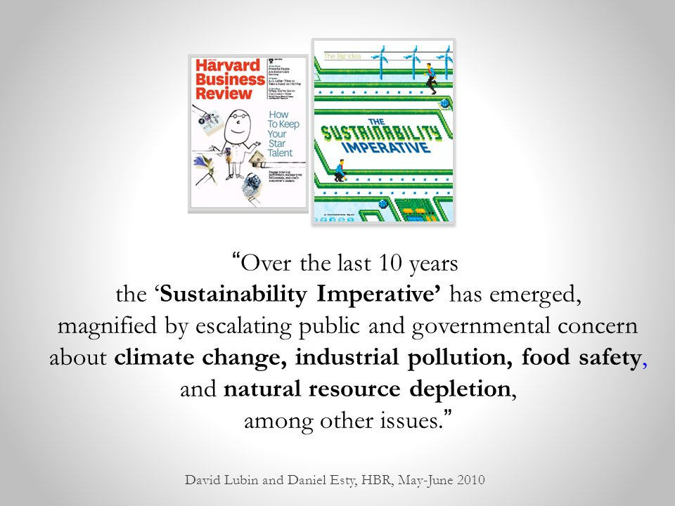 Over the last 10 years, the 'Sustainability Imperative' has emerged, magnified by escalating public and governmental concern about climate change, industrial pollution, food safety, and natural resource depletion, among other issues. David Lubin and Daniel Esty, HBR, May-June 2010
