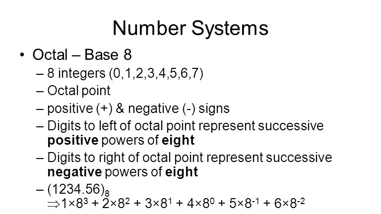 Number Systems Octal – Base 8 –8 integers (0,1,2,3,4,5,6,7) –Octal point –positive (+) & negative (-) signs –Digits to left of octal point represent successive positive powers of eight –Digits to right of octal point represent successive negative powers of eight –(1234.56) 8  1×8 3 + 2×8 2 + 3×8 1 + 4×8 0 + 5×8 -1 + 6×8 -2
