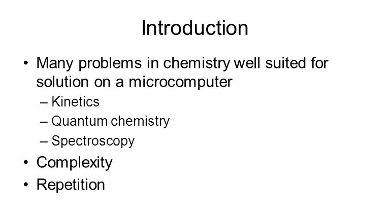 Introduction Many problems in chemistry well suited for solution on a microcomputer –Kinetics –Quantum chemistry –Spectroscopy Complexity Repetition