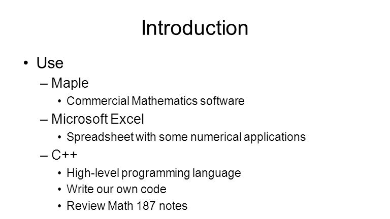 Introduction Use –Maple Commercial Mathematics software –Microsoft Excel Spreadsheet with some numerical applications –C++ High-level programming language Write our own code Review Math 187 notes