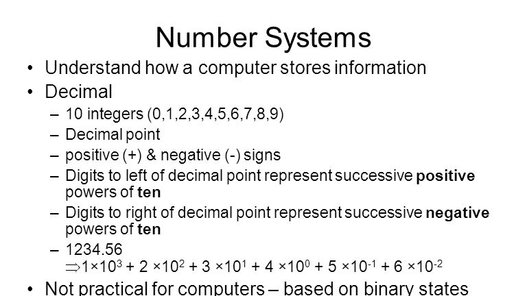 Number Systems Understand how a computer stores information Decimal –10 integers (0,1,2,3,4,5,6,7,8,9) –Decimal point –positive (+) & negative (-) signs –Digits to left of decimal point represent successive positive powers of ten –Digits to right of decimal point represent successive negative powers of ten –1234.56  1×10 3 + 2 ×10 2 + 3 ×10 1 + 4 ×10 0 + 5 ×10 -1 + 6 ×10 -2 Not practical for computers – based on binary states (on/off)