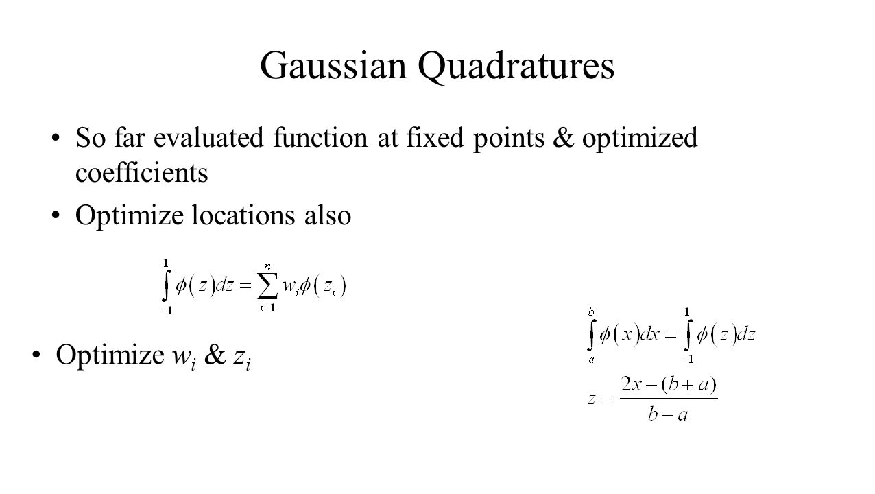Gaussian Quadratures So far evaluated function at fixed points & optimized coefficients Optimize locations also Optimize w i & z i