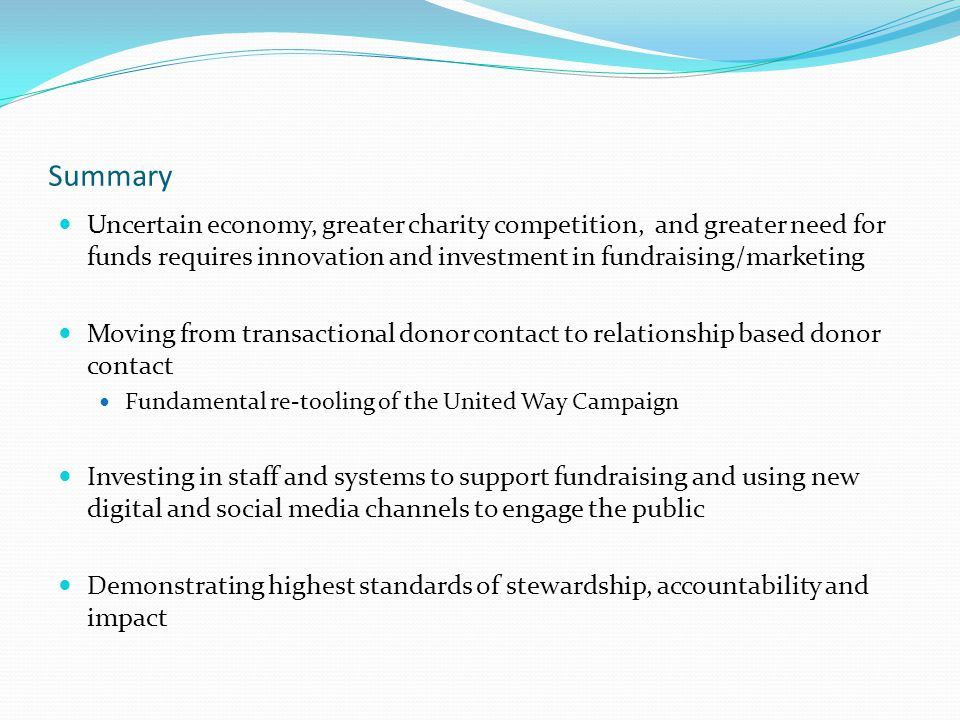 Summary Uncertain economy, greater charity competition, and greater need for funds requires innovation and investment in fundraising/marketing Moving from transactional donor contact to relationship based donor contact Fundamental re-tooling of the United Way Campaign Investing in staff and systems to support fundraising and using new digital and social media channels to engage the public Demonstrating highest standards of stewardship, accountability and impact