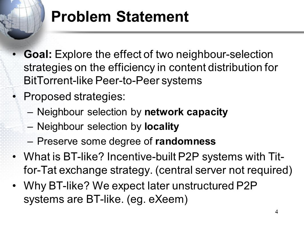 4 Problem Statement Goal: Explore the effect of two neighbour-selection strategies on the efficiency in content distribution for BitTorrent-like Peer-