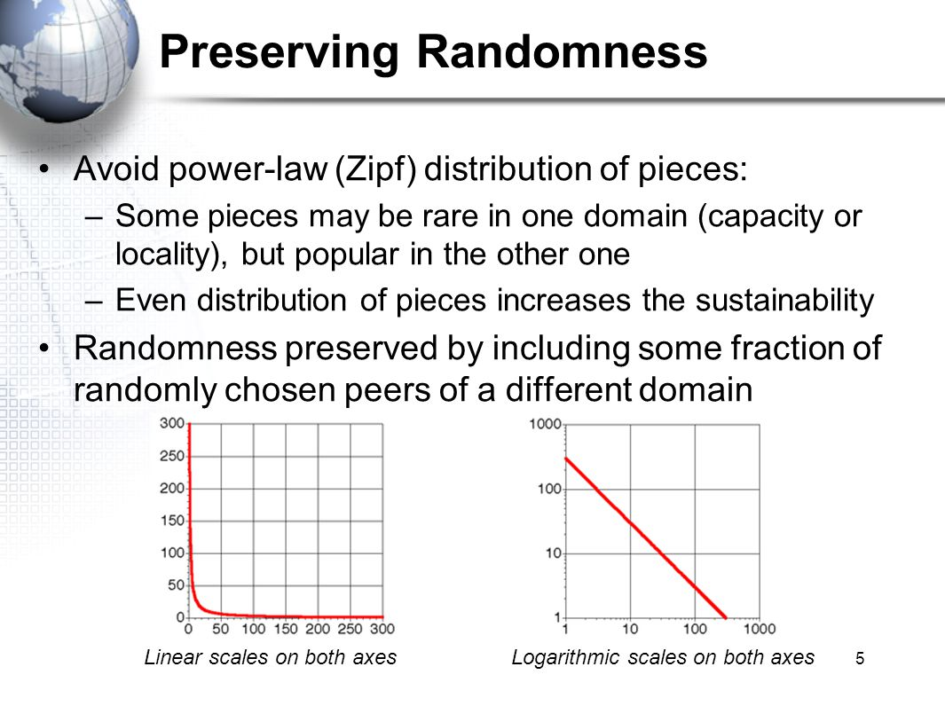 5 Preserving Randomness Avoid power-law (Zipf) distribution of pieces: –Some pieces may be rare in one domain (capacity or locality), but popular in the other one –Even distribution of pieces increases the sustainability Randomness preserved by including some fraction of randomly chosen peers of a different domain Logarithmic scales on both axesLinear scales on both axes