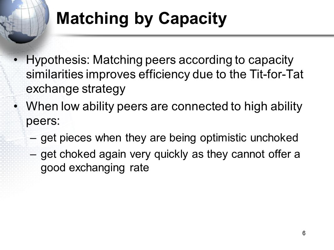 7 Matching by Locality Hypothesis: Matching peers by locality: –Benefit from the lower network latency –Better utilization of bandwidth The topology of the overlay network better matches the underlying network In the case that the uploading capacity was not previously fully utilized: –maximize the uploading speed by exchanging with peers that are physically closer