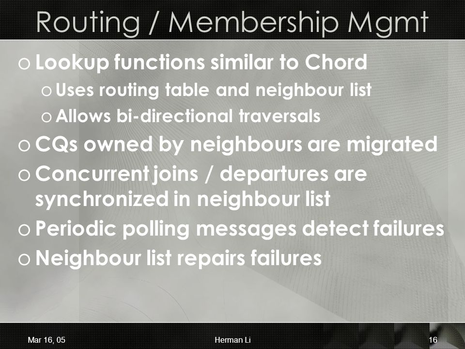 Mar 16, 05Herman Li16 Routing / Membership Mgmt o Lookup functions similar to Chord o Uses routing table and neighbour list o Allows bi-directional traversals o CQs owned by neighbours are migrated o Concurrent joins / departures are synchronized in neighbour list o Periodic polling messages detect failures o Neighbour list repairs failures