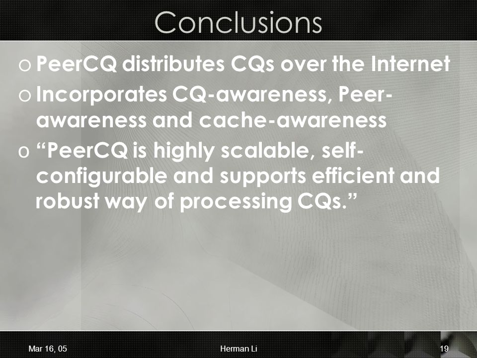 "Mar 16, 05Herman Li19 Conclusions o PeerCQ distributes CQs over the Internet o Incorporates CQ-awareness, Peer- awareness and cache-awareness o"" PeerC"