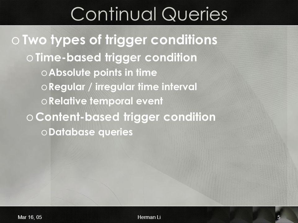 Mar 16, 05Herman Li5 Continual Queries o Two types of trigger conditions o Time-based trigger condition o Absolute points in time o Regular / irregular time interval o Relative temporal event o Content-based trigger condition o Database queries