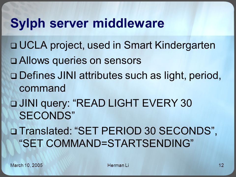 March 10, 2005Herman Li12 Sylph server middleware  UCLA project, used in Smart Kindergarten  Allows queries on sensors  Defines JINI attributes such as light, period, command  JINI query: READ LIGHT EVERY 30 SECONDS  Translated: SET PERIOD 30 SECONDS , SET COMMAND=STARTSENDING