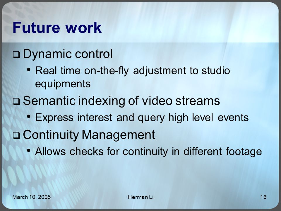 March 10, 2005Herman Li16 Future work  Dynamic control Real time on-the-fly adjustment to studio equipments  Semantic indexing of video streams Express interest and query high level events  Continuity Management Allows checks for continuity in different footage