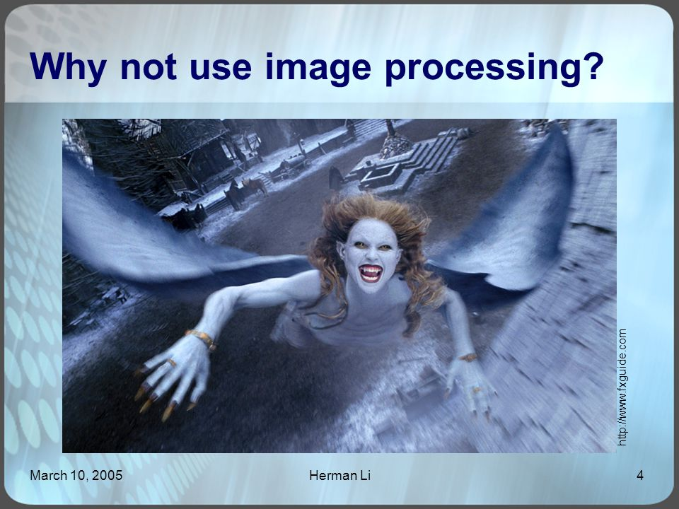 March 10, 2005Herman Li4 Why not use image processing? http://www.fxguide.com