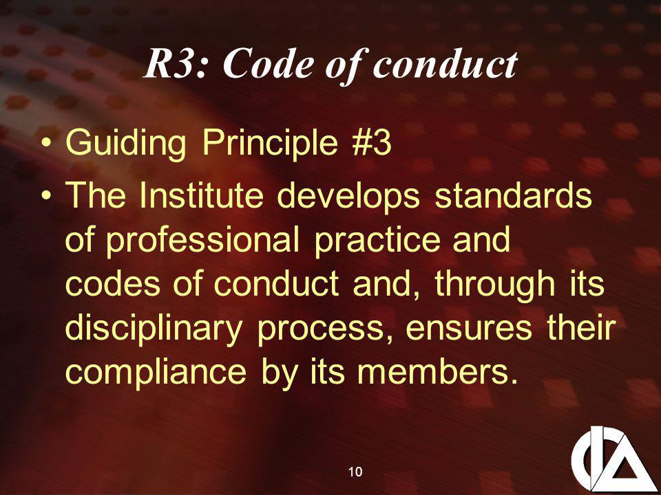 10 R3: Code of conduct Guiding Principle #3 The Institute develops standards of professional practice and codes of conduct and, through its disciplinary process, ensures their compliance by its members.