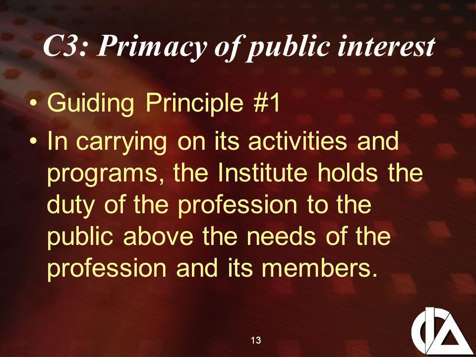 13 C3: Primacy of public interest Guiding Principle #1 In carrying on its activities and programs, the Institute holds the duty of the profession to the public above the needs of the profession and its members.