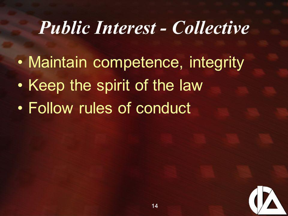 14 Public Interest - Collective Maintain competence, integrity Keep the spirit of the law Follow rules of conduct