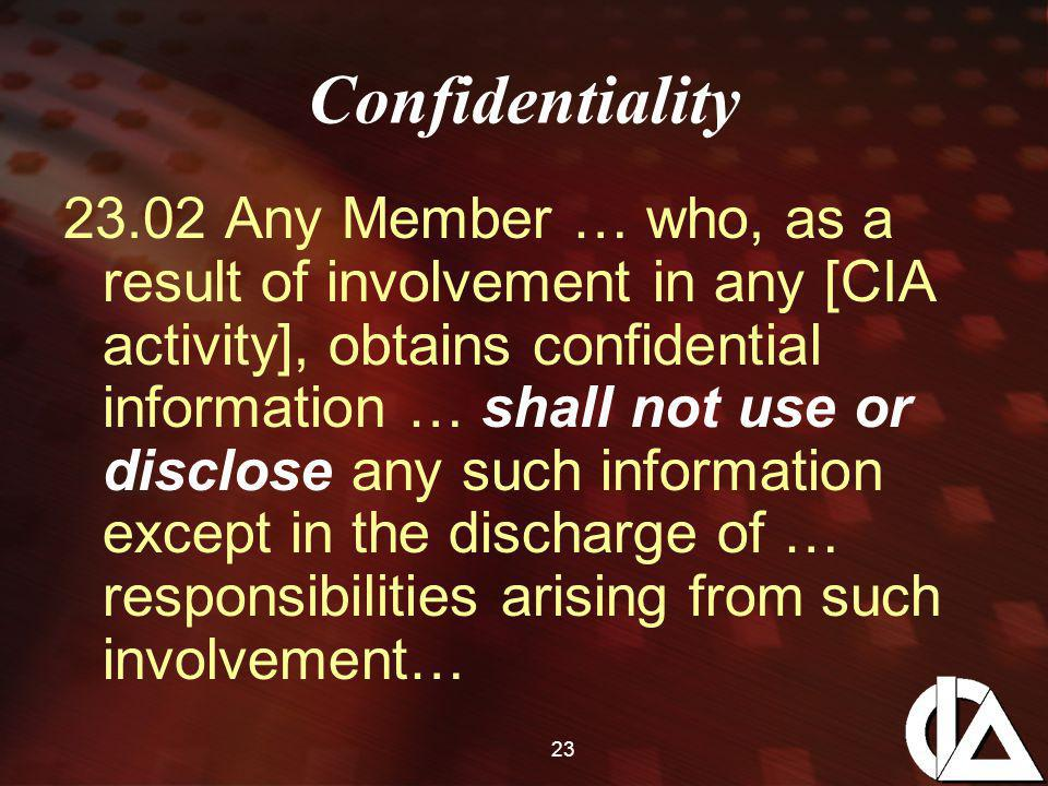 23 Confidentiality 23.02 Any Member … who, as a result of involvement in any [CIA activity], obtains confidential information … shall not use or disclose any such information except in the discharge of … responsibilities arising from such involvement…