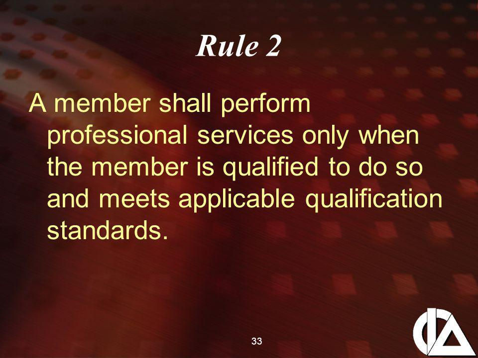 33 Rule 2 A member shall perform professional services only when the member is qualified to do so and meets applicable qualification standards.