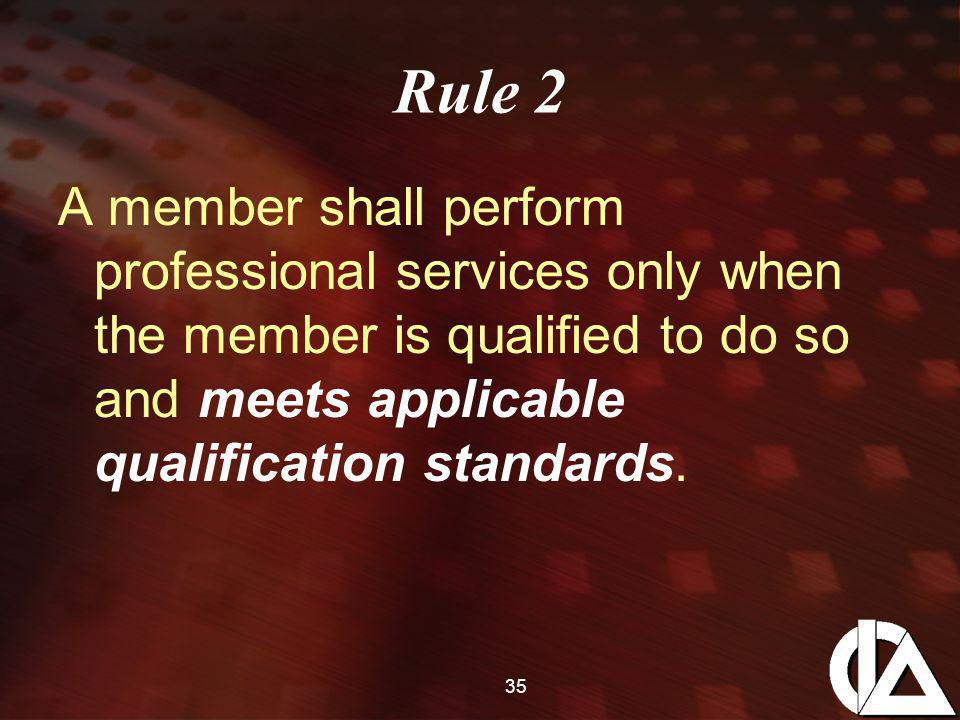 35 Rule 2 A member shall perform professional services only when the member is qualified to do so and meets applicable qualification standards.