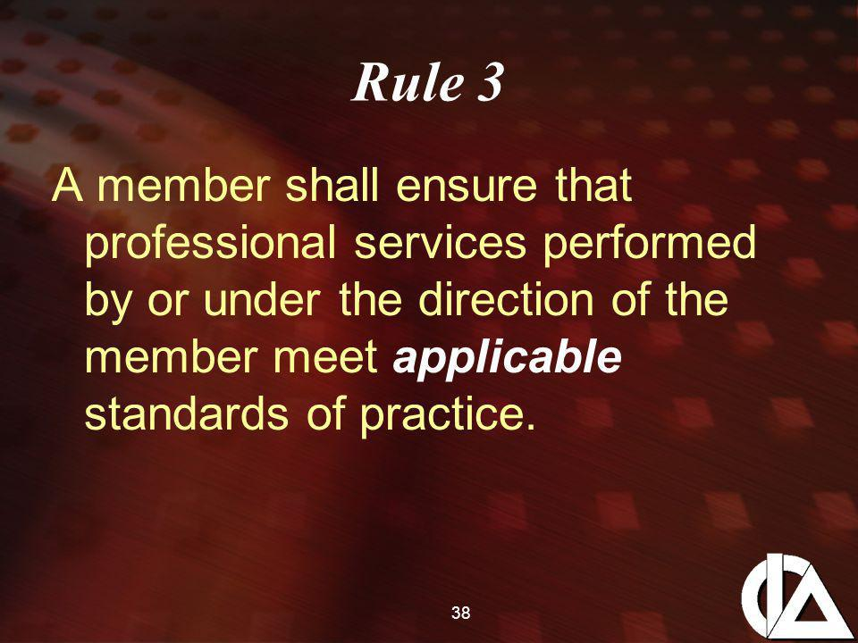 38 Rule 3 A member shall ensure that professional services performed by or under the direction of the member meet applicable standards of practice.