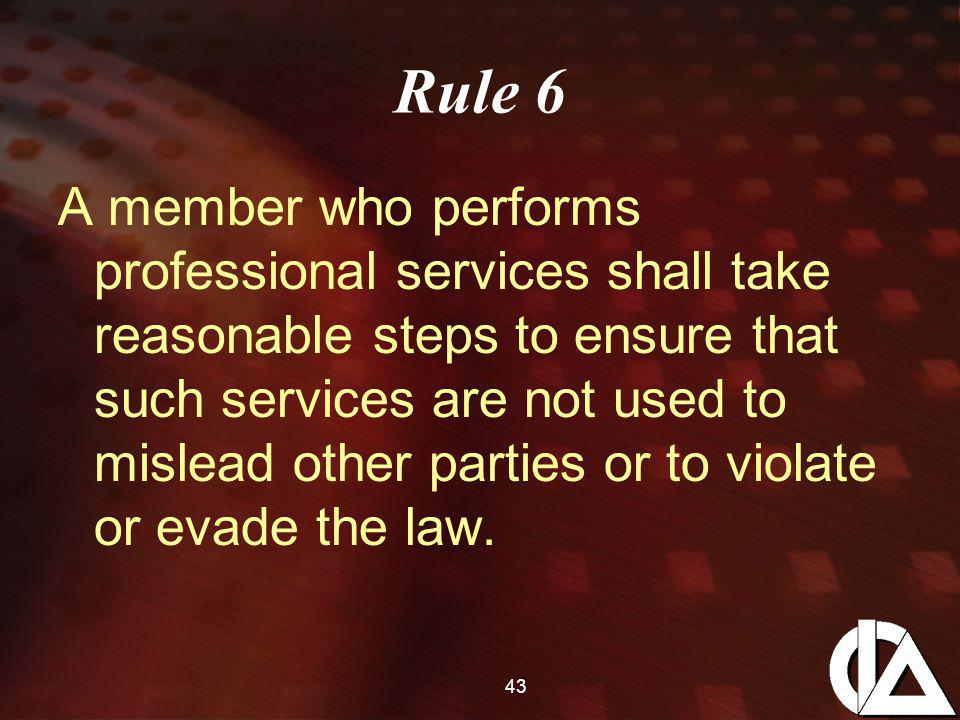 43 Rule 6 A member who performs professional services shall take reasonable steps to ensure that such services are not used to mislead other parties or to violate or evade the law.