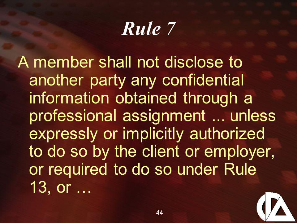 44 Rule 7 A member shall not disclose to another party any confidential information obtained through a professional assignment...