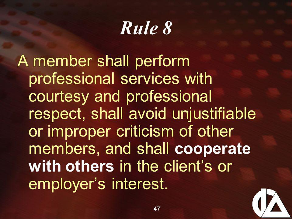 47 Rule 8 A member shall perform professional services with courtesy and professional respect, shall avoid unjustifiable or improper criticism of other members, and shall cooperate with others in the client's or employer's interest.