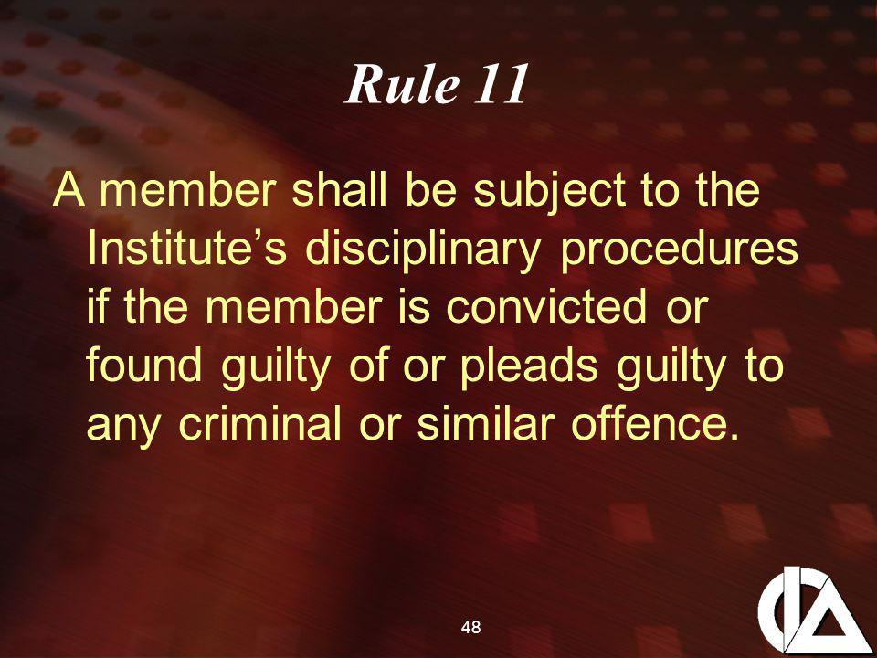 48 Rule 11 A member shall be subject to the Institute's disciplinary procedures if the member is convicted or found guilty of or pleads guilty to any criminal or similar offence.
