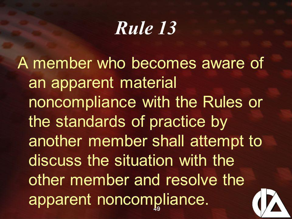 49 Rule 13 A member who becomes aware of an apparent material noncompliance with the Rules or the standards of practice by another member shall attempt to discuss the situation with the other member and resolve the apparent noncompliance.
