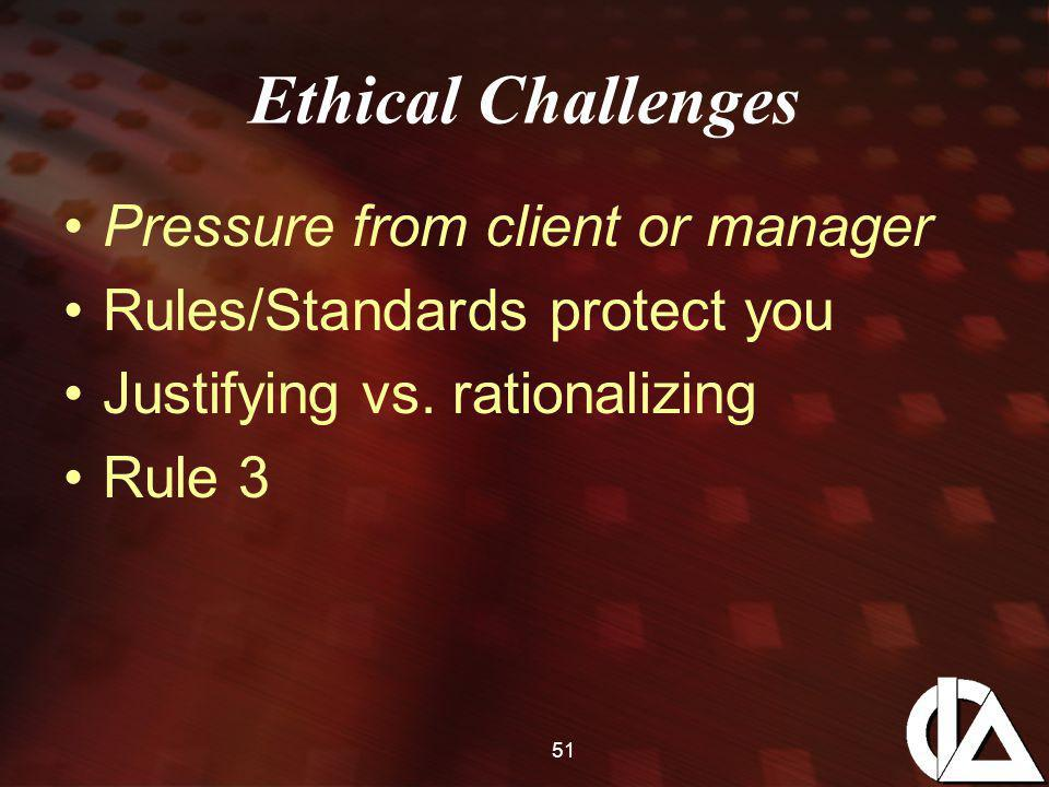 51 Ethical Challenges Pressure from client or manager Rules/Standards protect you Justifying vs. rationalizing Rule 3