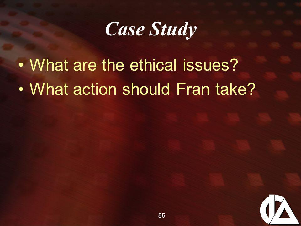 Case Study What are the ethical issues? What action should Fran take? 55