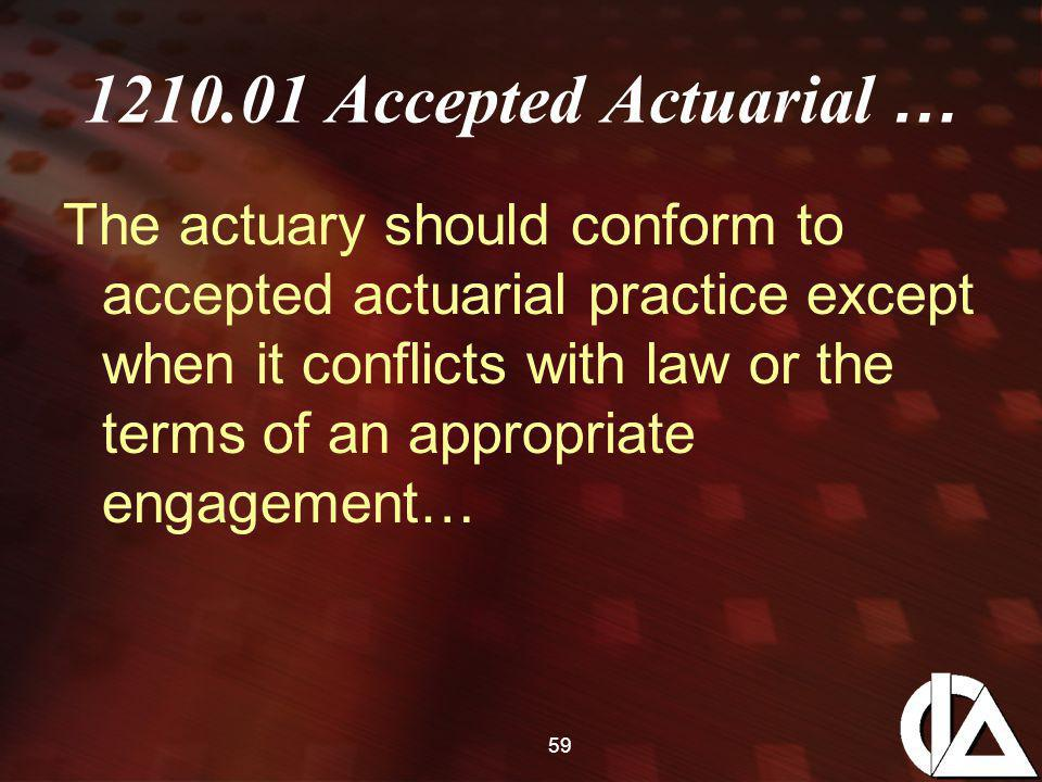 59 1210.01 Accepted Actuarial … The actuary should conform to accepted actuarial practice except when it conflicts with law or the terms of an appropr