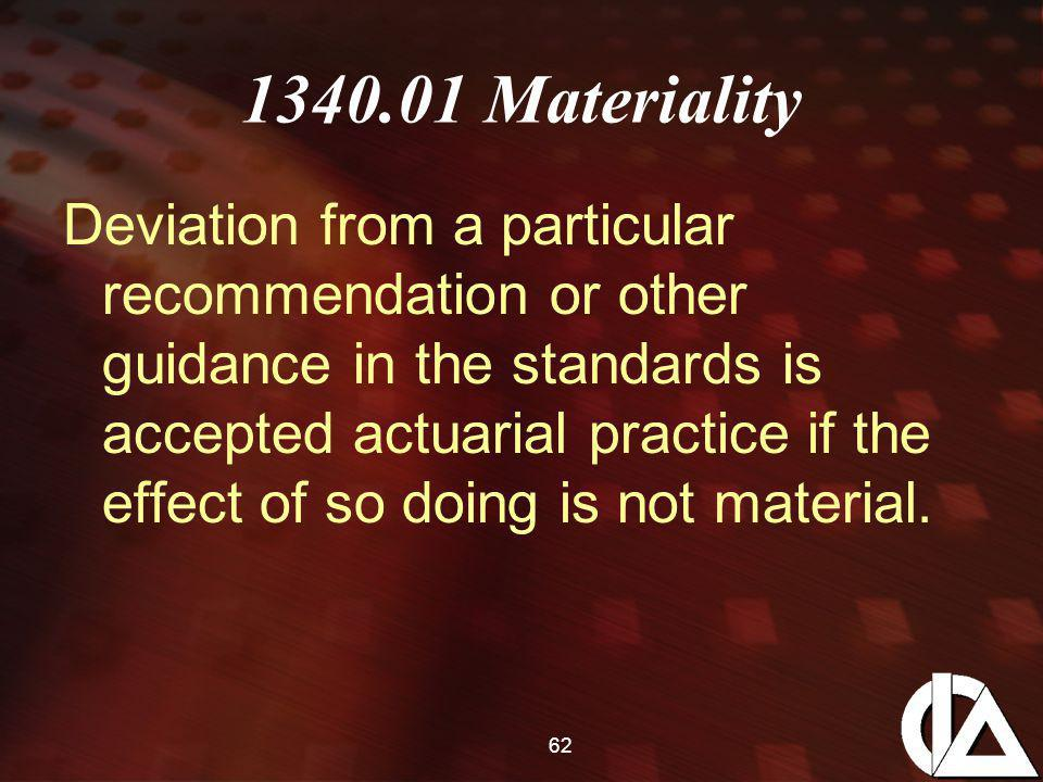 62 1340.01 Materiality Deviation from a particular recommendation or other guidance in the standards is accepted actuarial practice if the effect of so doing is not material.