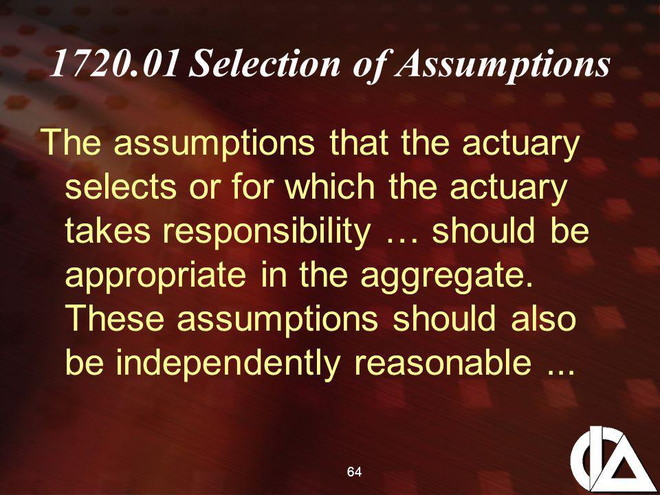 64 1720.01 Selection of Assumptions The assumptions that the actuary selects or for which the actuary takes responsibility … should be appropriate in the aggregate.